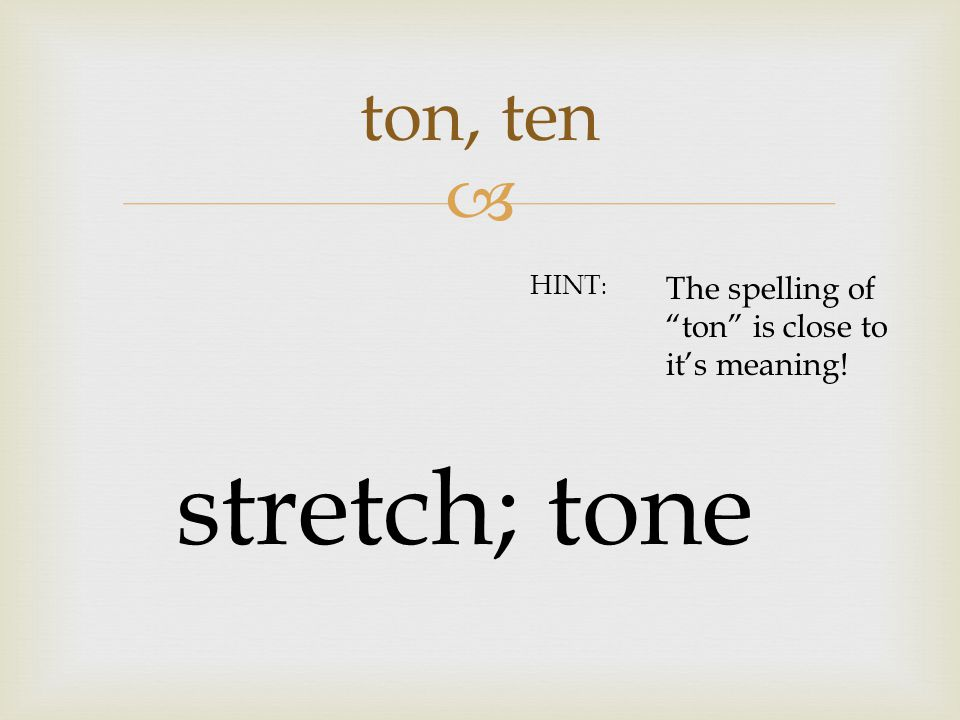  ton, ten stretch; tone HINT : The spelling of ton is close to it's meaning!