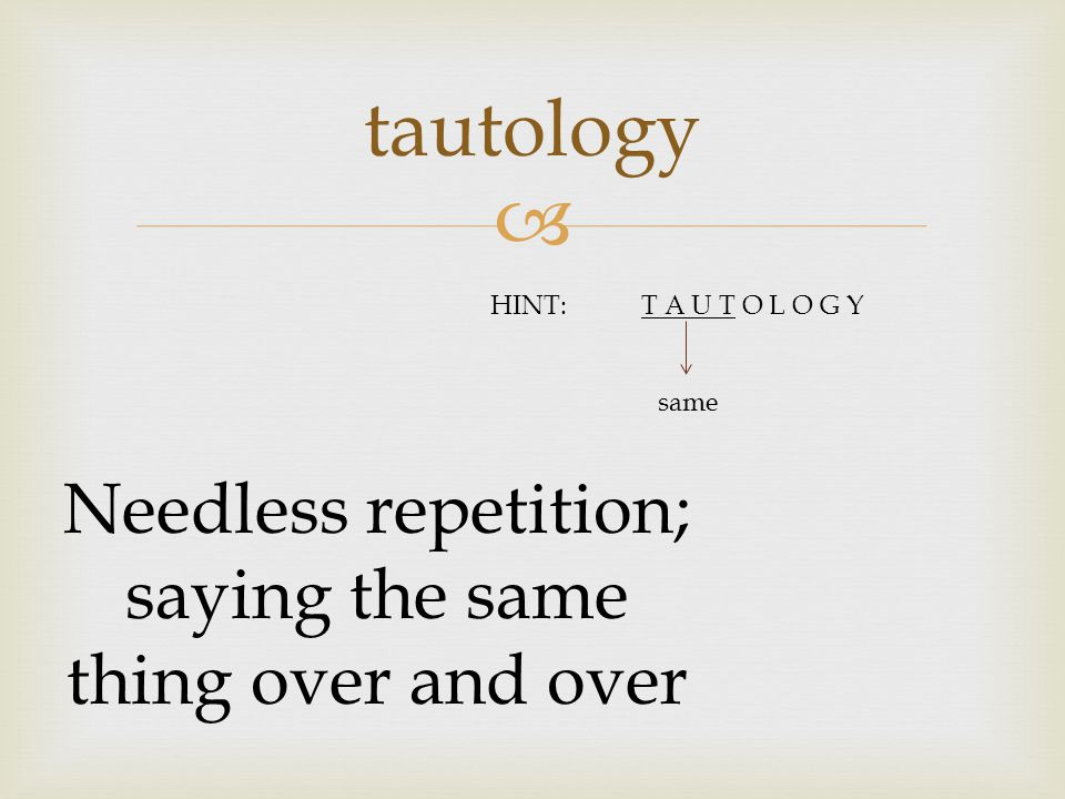  tautology Needless repetition; saying the same thing over and over HINT:T A U T O L O G Y same