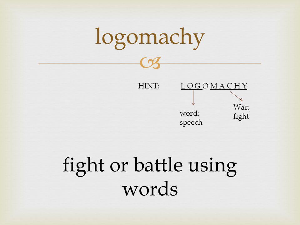  logomachy fight or battle using words HINT:L O G O M A C H Y word; speech War; fight
