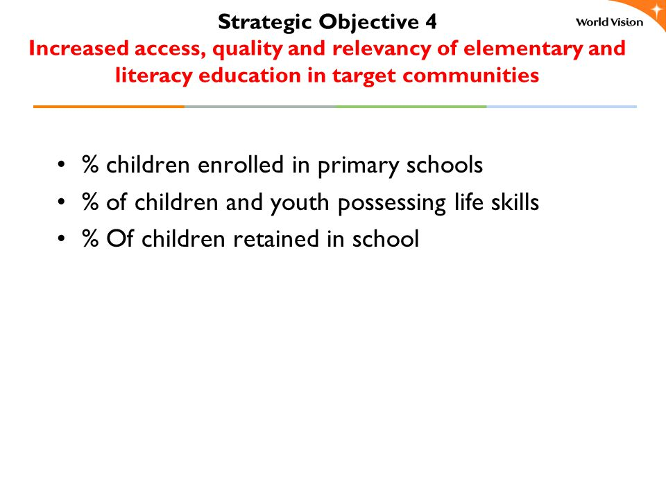Strategic Objective 4 Increased access, quality and relevancy of elementary and literacy education in target communities % children enrolled in primary schools % of children and youth possessing life skills % Of children retained in school