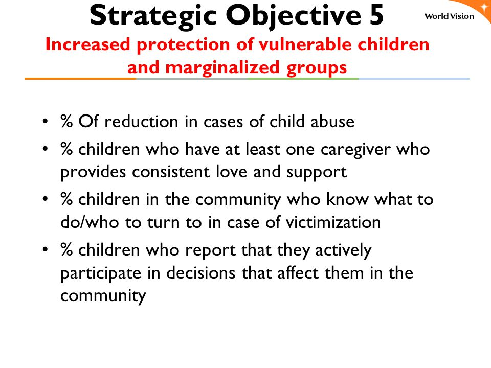 Strategic Objective 5 Increased protection of vulnerable children and marginalized groups % Of reduction in cases of child abuse % children who have at least one caregiver who provides consistent love and support % children in the community who know what to do/who to turn to in case of victimization % children who report that they actively participate in decisions that affect them in the community