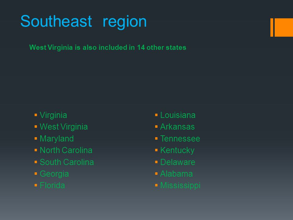 West Virginia is also included in 14 other states Southeast region  Virginia  West Virginia  Maryland  North Carolina  South Carolina  Georgia  Florida  Louisiana  Arkansas  Tennessee  Kentucky  Delaware  Alabama  Mississippi