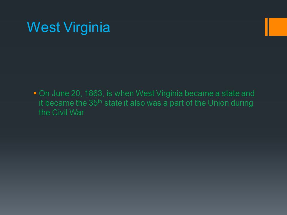 West Virginia  On June 20, 1863, is when West Virginia became a state and it became the 35 th state it also was a part of the Union during the Civil War
