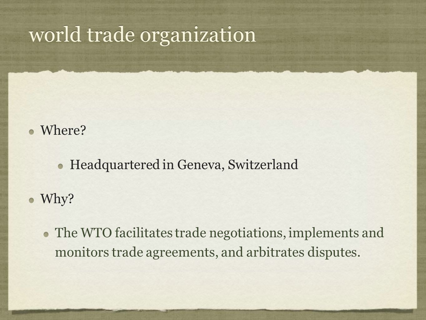 world trade organization Where? Headquartered in Geneva, Switzerland Why? The WTO facilitates trade negotiations, implements and monitors trade agreem