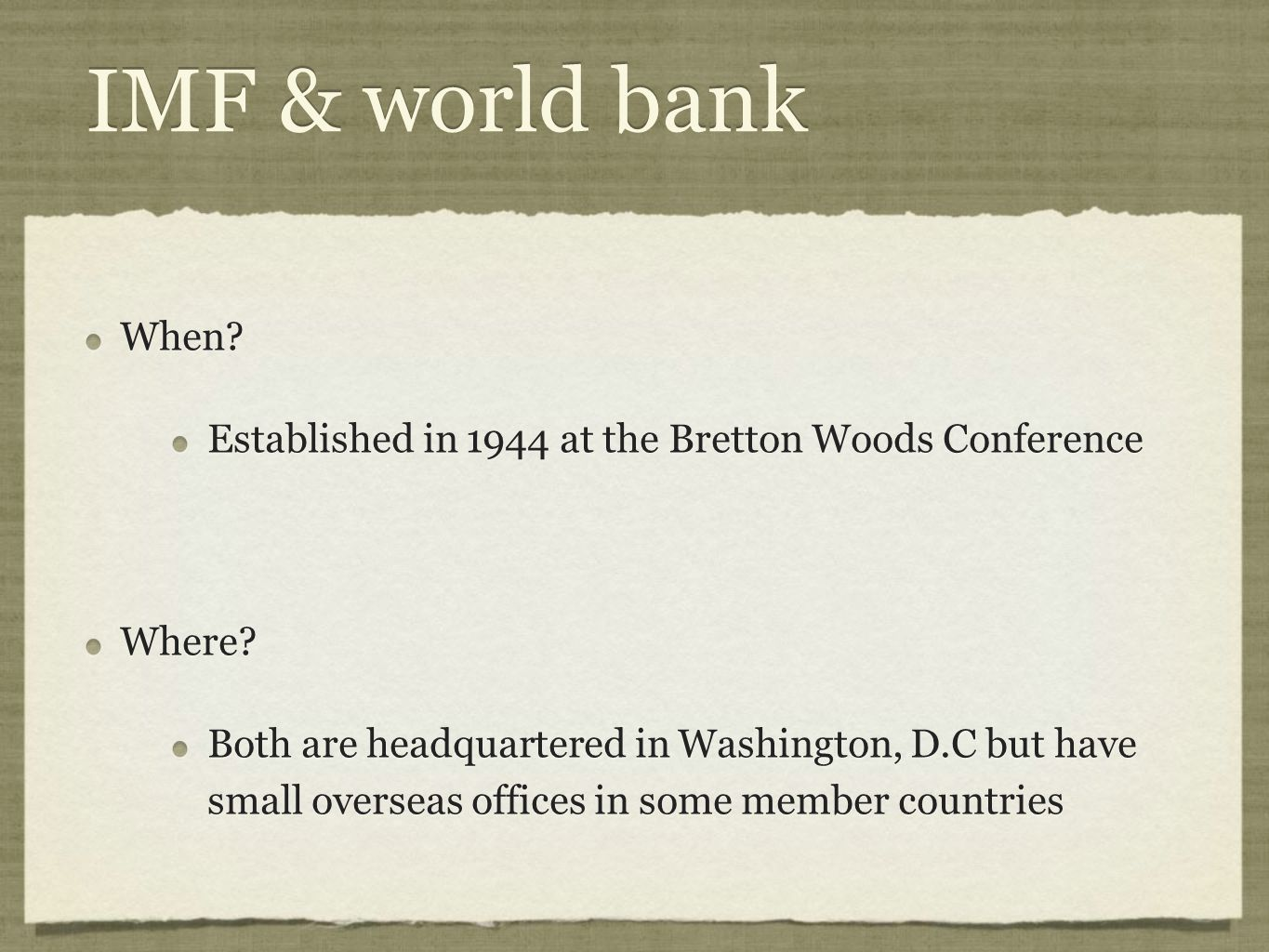 IMF & world bank When? Established in 1944 at the Bretton Woods Conference Where? Both are headquartered in Washington, D.C but have small overseas of