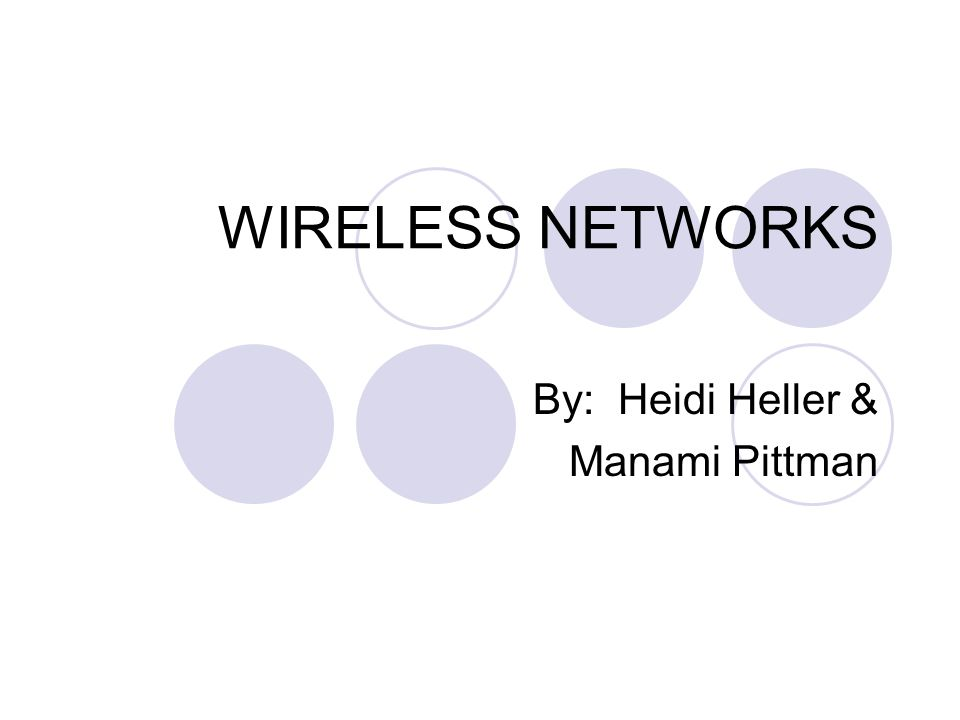 WIRELESS NETWORKS By: Heidi Heller & Manami Pittman