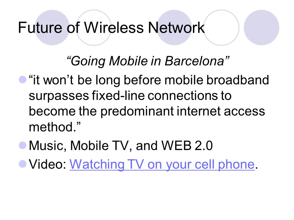 Future of Wireless Network Going Mobile in Barcelona it won't be long before mobile broadband surpasses fixed-line connections to become the predominant internet access method. Music, Mobile TV, and WEB 2.0 Video: Watching TV on your cell phone.Watching TV on your cell phone
