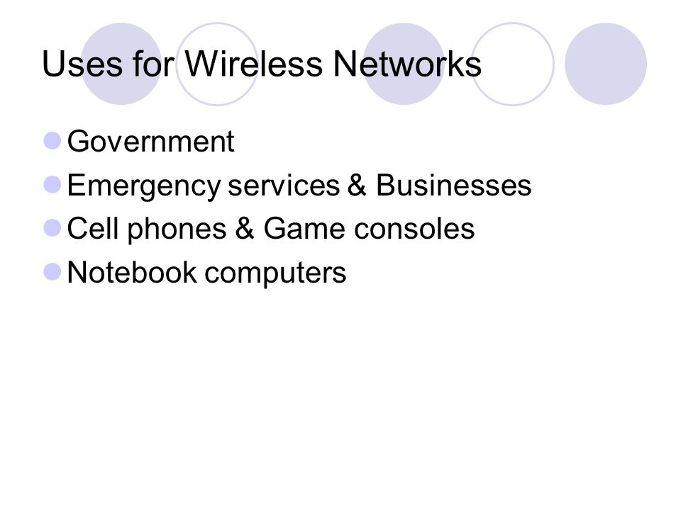 Uses for Wireless Networks Government Emergency services & Businesses Cell phones & Game consoles Notebook computers