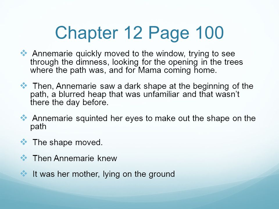 Chapter 12 Page 100  Annemarie quickly moved to the window, trying to see through the dimness, looking for the opening in the trees where the path was, and for Mama coming home.