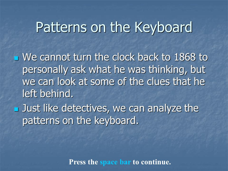 Patterns on the Keyboard We cannot turn the clock back to 1868to personally ask what he was thinking, but we can look at some of the clues that he lef
