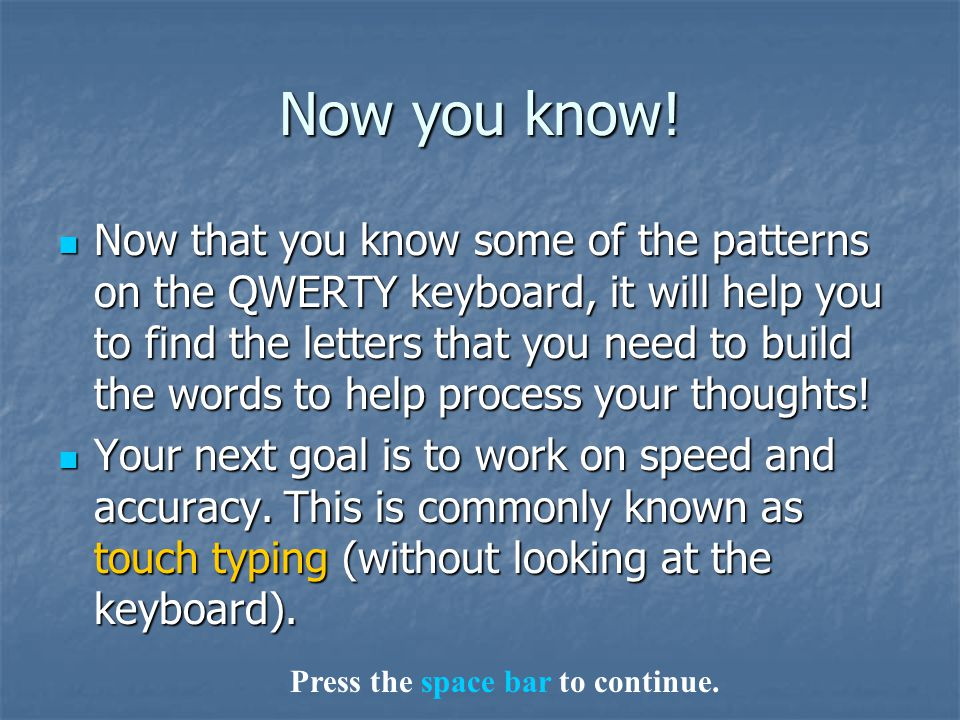 Now you know! Now that you know some of the patterns on the QWERTY keyboard, it will help you to find the letters that you need to build the words to
