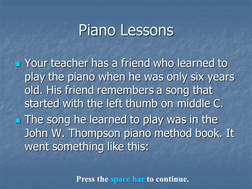 Piano Lessons Your teacher has a friend who learned to play the piano when he was only six years old.