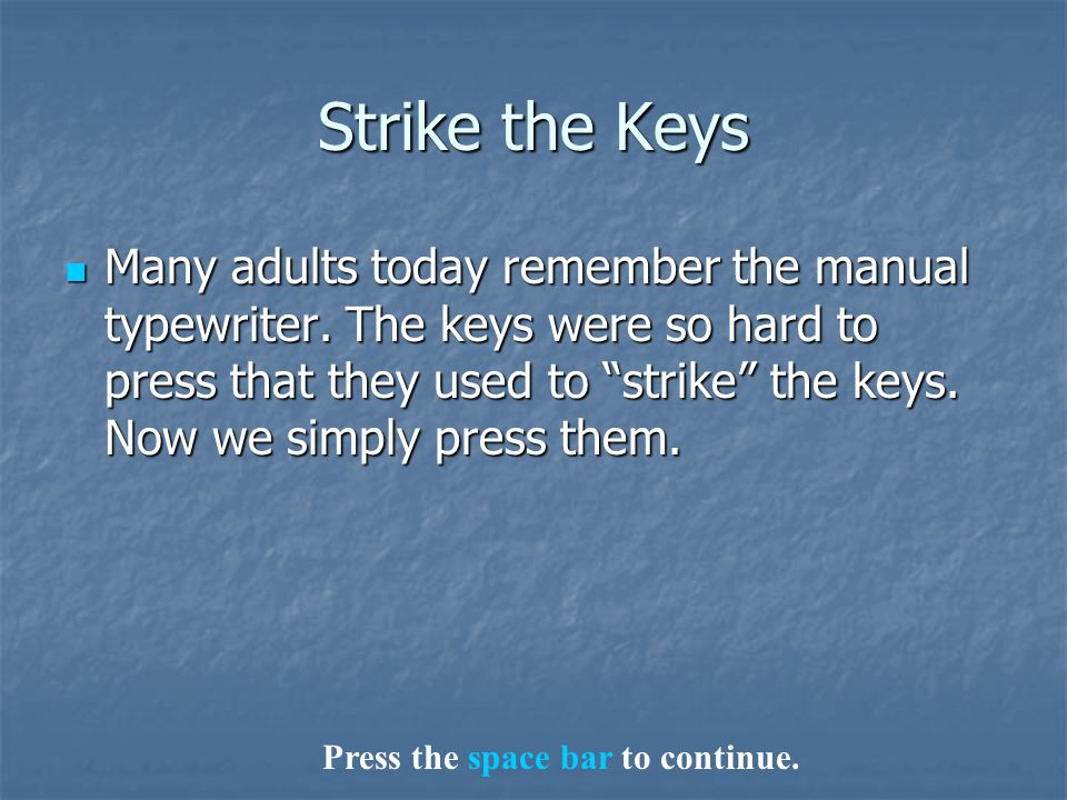 "Strike the Keys Many adults today remember the manual typewriter. The keys were so hard to press that they used to ""strike"" the keys. Now we simply pr"