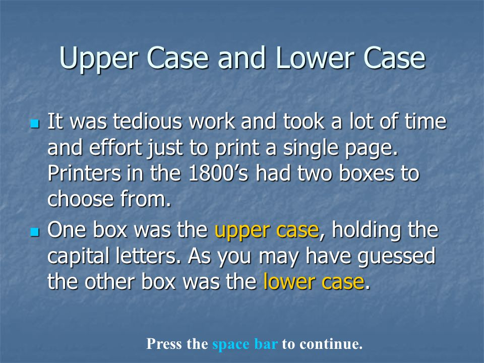 Upper Case and Lower Case It was tedious work and took a lot of time and effort just to print a single page. Printers in the 1800's had two boxes to c