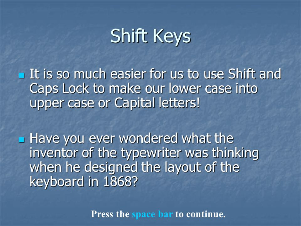 Shift Keys It is so much easier for us to use Shift and Caps Lock to make our lower case into upper case or Capital letters! It is so much easier for