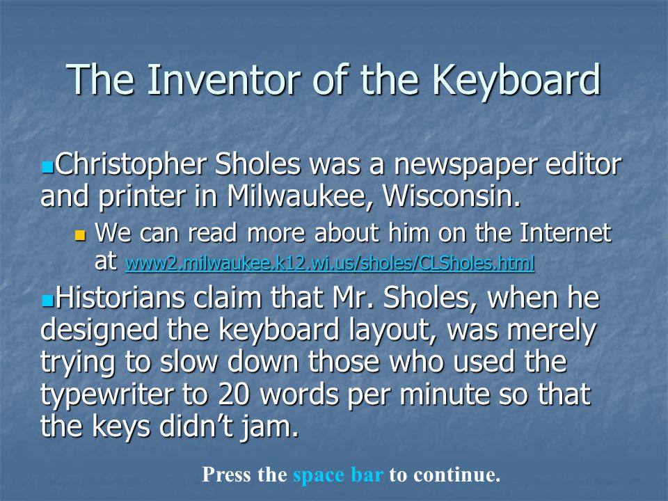 The Inventor of the Keyboard Christopher Sholes was a newspaper editor and printer in Milwaukee, Wisconsin. Christopher Sholes was a newspaper editor