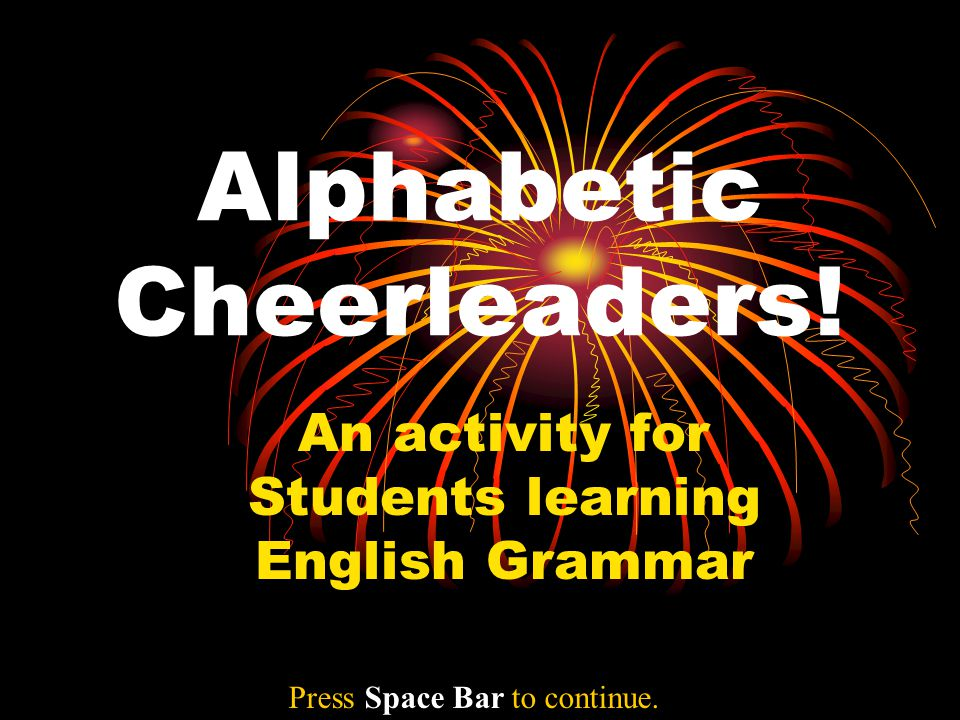 Alphabetic Cheerleaders! An activity for Students learning English Grammar Press Space Bar to continue.