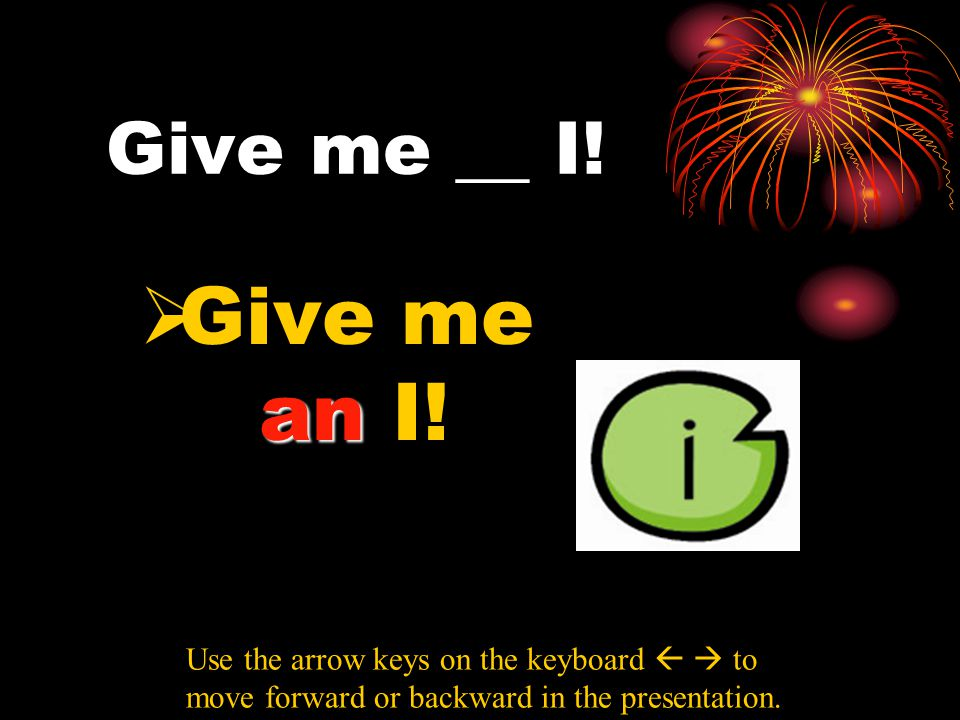Give me __ I! an  Give me an I! Use the arrow keys on the keyboard   to move forward or backward in the presentation.
