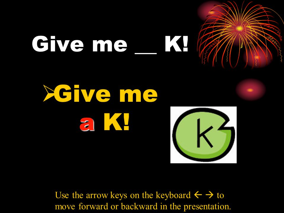 Give me __ K! a  Give me a K! Use the arrow keys on the keyboard   to move forward or backward in the presentation.