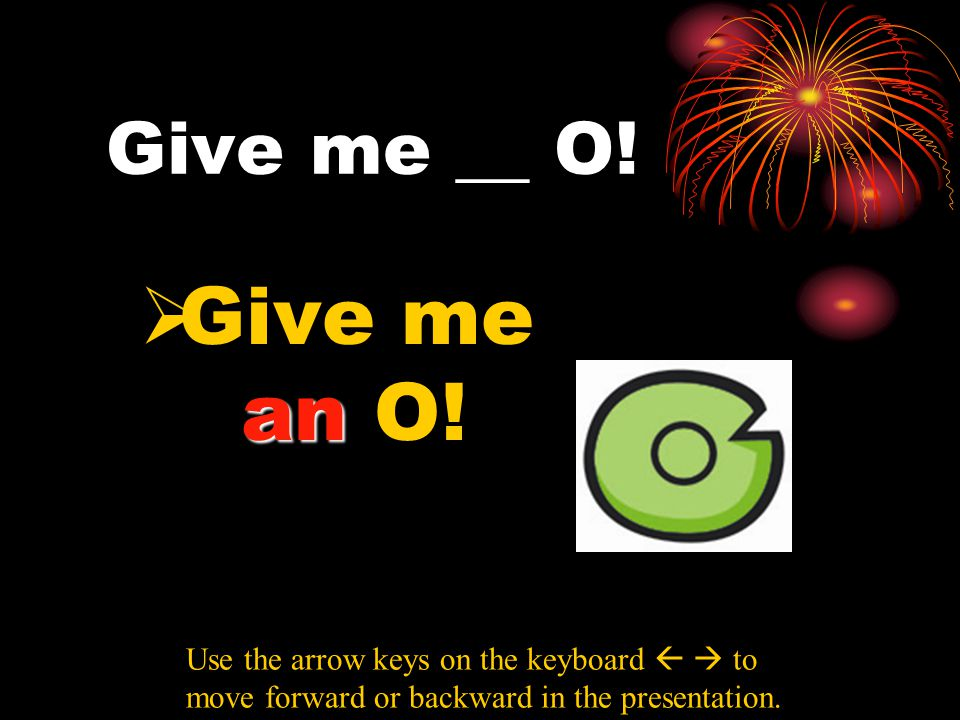 Give me __ O! an  Give me an O! Use the arrow keys on the keyboard   to move forward or backward in the presentation.