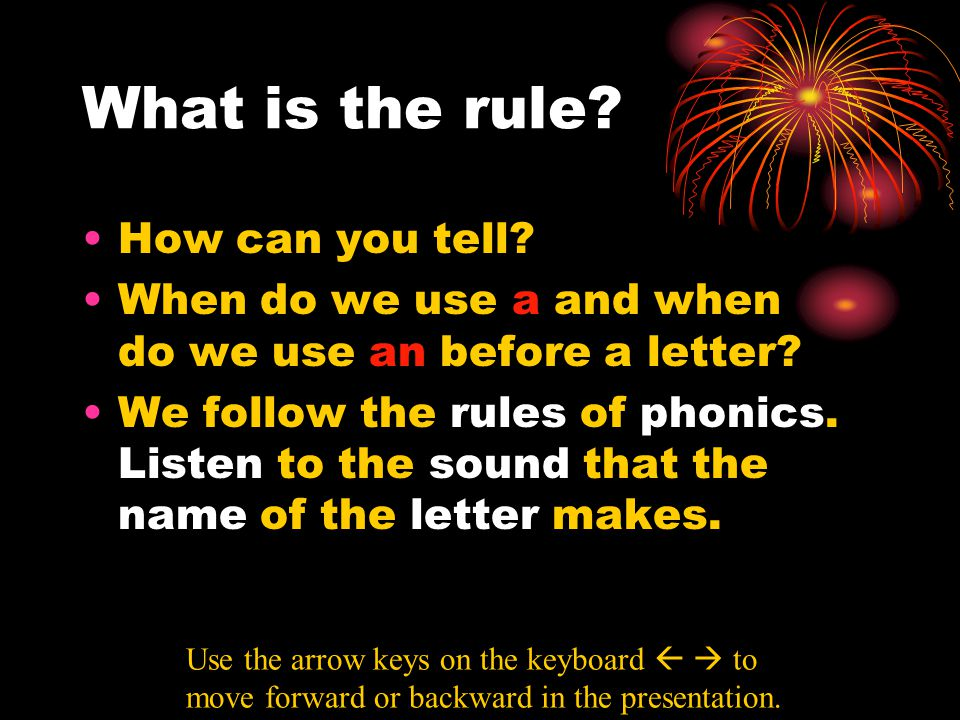 What is the rule? How can you tell? When do we use a and when do we use an before a letter? We follow the rules of phonics. Listen to the sound that t