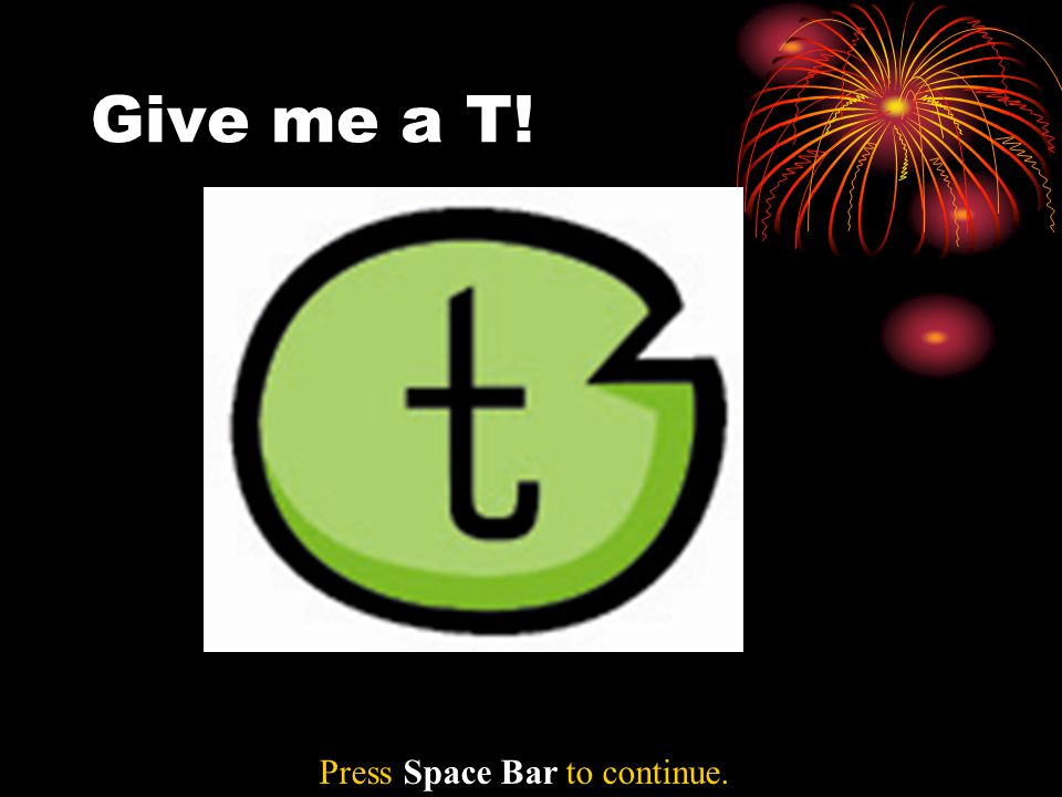 Give me a T! Press Space Bar to continue.