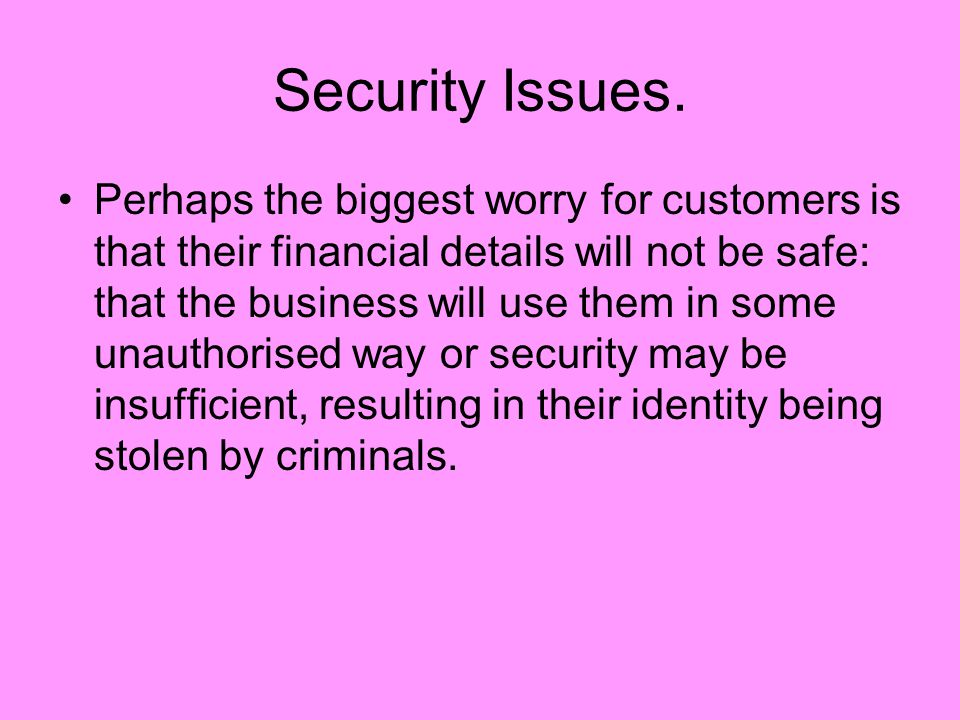 Security Issues. Perhaps the biggest worry for customers is that their financial details will not be safe: that the business will use them in some una