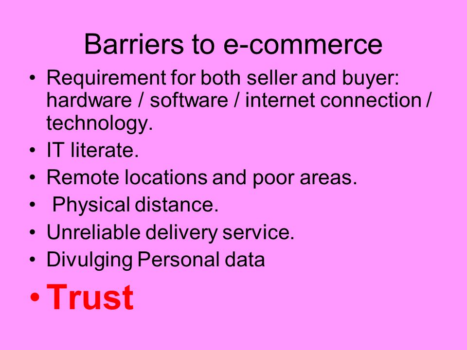 Barriers to e-commerce Requirement for both seller and buyer: hardware / software / internet connection / technology. IT literate. Remote locations an