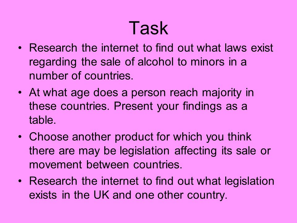 Task Research the internet to find out what laws exist regarding the sale of alcohol to minors in a number of countries.