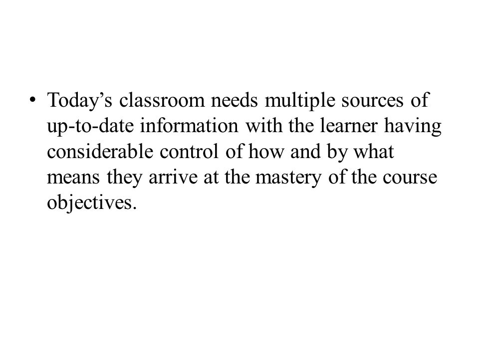 Today's classroom needs multiple sources of up-to-date information with the learner having considerable control of how and by what means they arrive at the mastery of the course objectives.