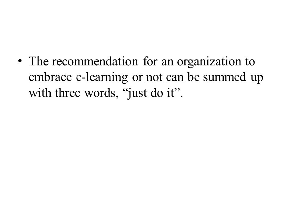 The recommendation for an organization to embrace e-learning or not can be summed up with three words, just do it .