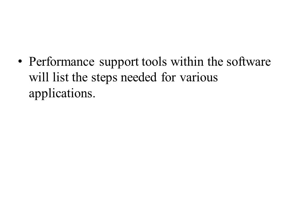 Performance support tools within the software will list the steps needed for various applications.
