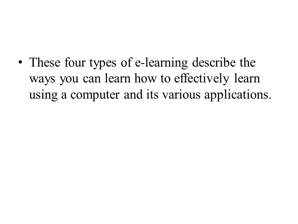 These four types of e-learning describe the ways you can learn how to effectively learn using a computer and its various applications.