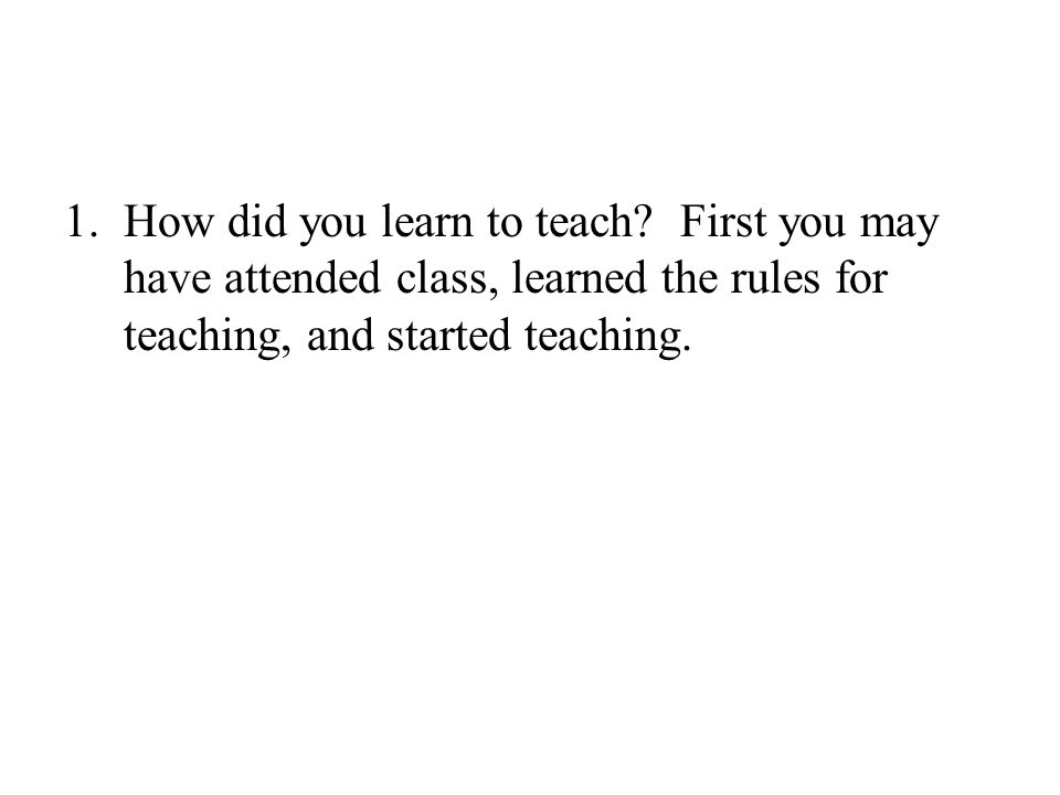 1.How did you learn to teach.