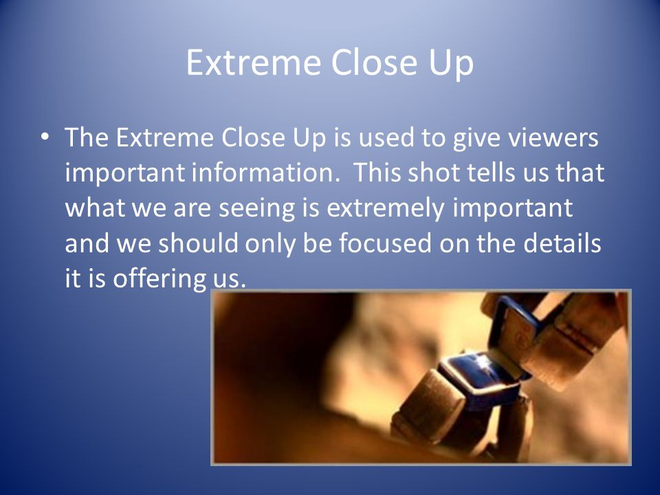 Extreme Close Up The Extreme Close Up is used to give viewers important information.