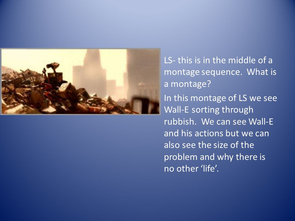 LS- this is in the middle of a montage sequence. What is a montage? In this montage of LS we see Wall-E sorting through rubbish. We can see Wall-E and