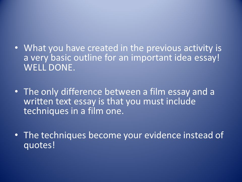 What you have created in the previous activity is a very basic outline for an important idea essay! WELL DONE. The only difference between a film essa