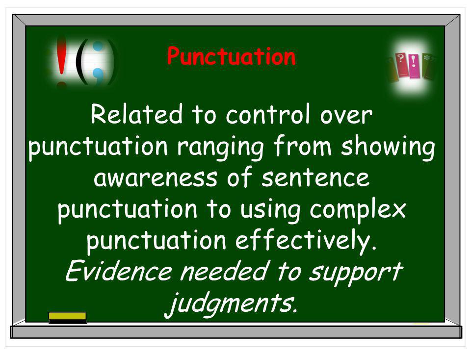 Punctuation Related to control over punctuation ranging from showing awareness of sentence punctuation to using complex punctuation effectively.
