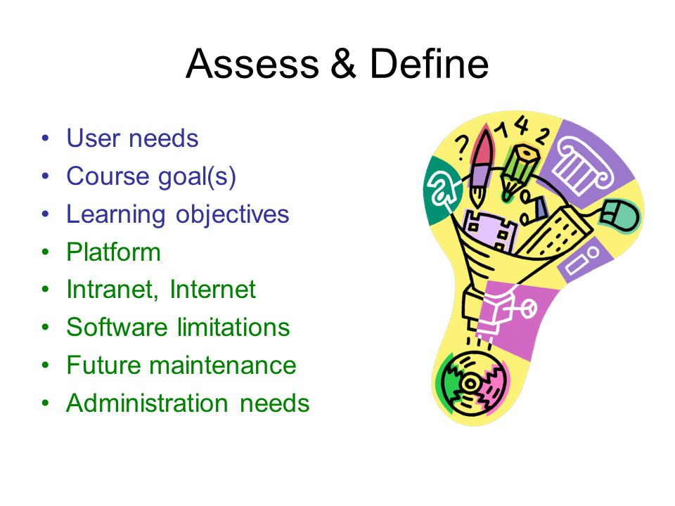 Assess & Define User needs Course goal(s) Learning objectives Platform Intranet, Internet Software limitations Future maintenance Administration needs