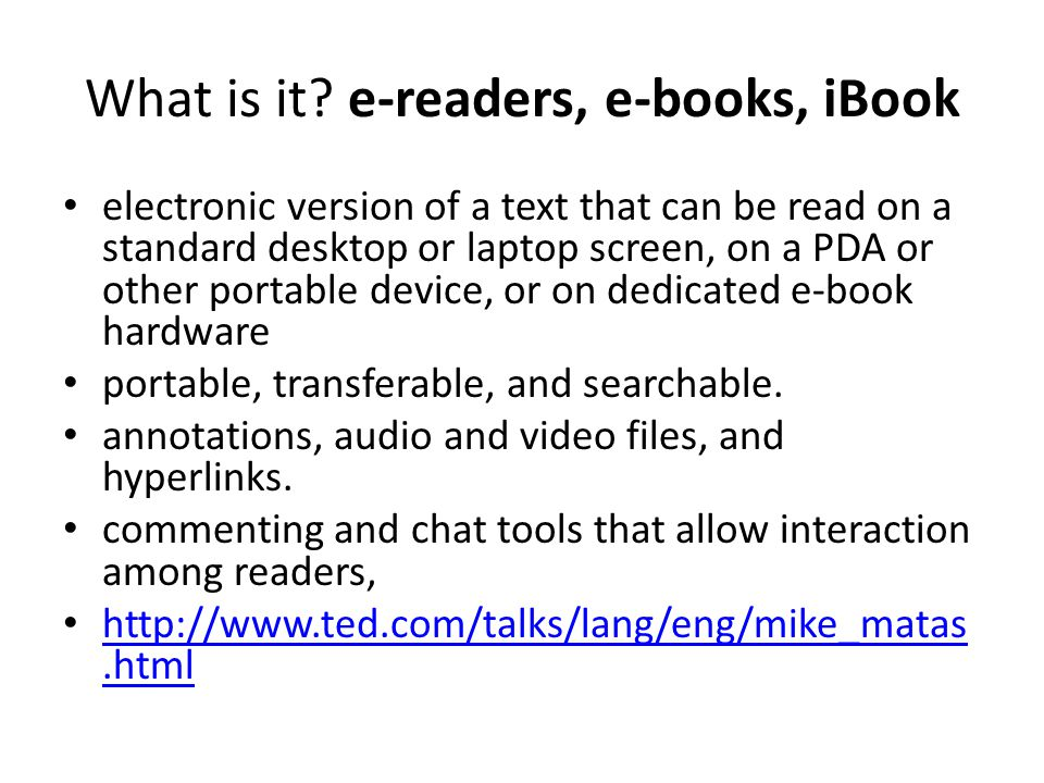 What is it? e-readers, e-books, iBook electronic version of a text that can be read on a standard desktop or laptop screen, on a PDA or other portable