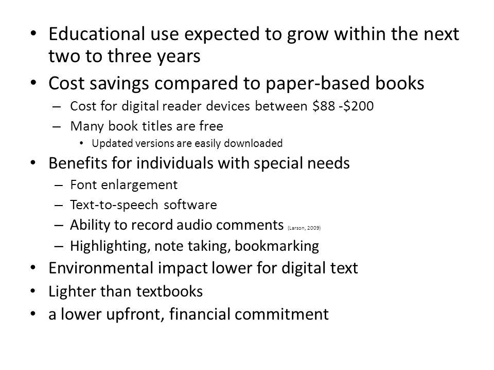 Educational use expected to grow within the next two to three years Cost savings compared to paper-based books – Cost for digital reader devices between $88 -$200 – Many book titles are free Updated versions are easily downloaded Benefits for individuals with special needs – Font enlargement – Text-to-speech software – Ability to record audio comments (Larson, 2009) – Highlighting, note taking, bookmarking Environmental impact lower for digital text Lighter than textbooks a lower upfront, financial commitment