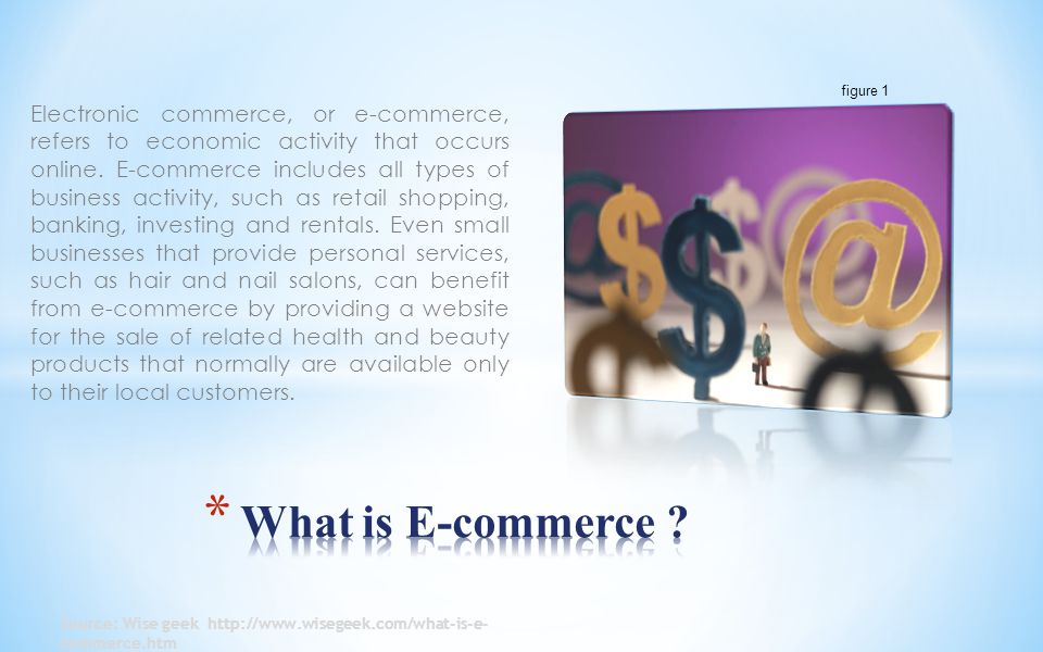 Electronic commerce, or e-commerce, refers to economic activity that occurs online.