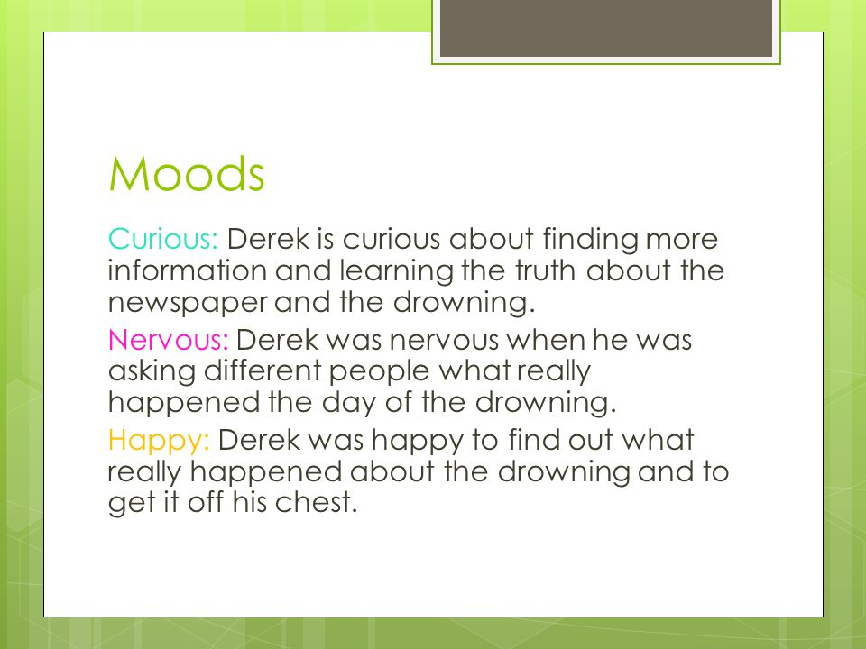 Moods Curious: Derek is curious about finding more information and learning the truth about the newspaper and the drowning.