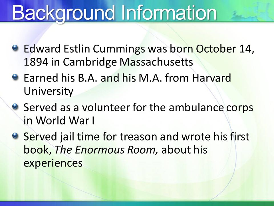 Background Information Edward Estlin Cummings was born October 14, 1894 in Cambridge Massachusetts Earned his B.A.