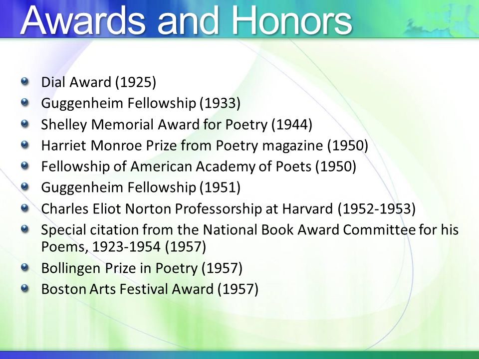 Awards and Honors Dial Award (1925) Guggenheim Fellowship (1933) Shelley Memorial Award for Poetry (1944) Harriet Monroe Prize from Poetry magazine (1950) Fellowship of American Academy of Poets (1950) Guggenheim Fellowship (1951) Charles Eliot Norton Professorship at Harvard ( ) Special citation from the National Book Award Committee for his Poems, (1957) Bollingen Prize in Poetry (1957) Boston Arts Festival Award (1957)
