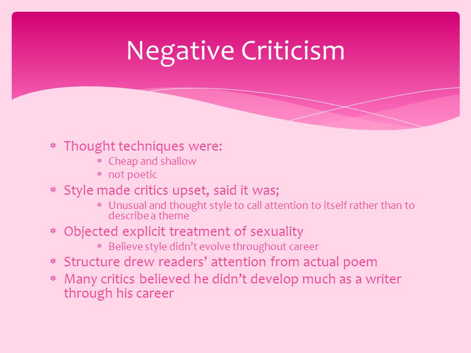  Thought techniques were:  Cheap and shallow  not poetic  Style made critics upset, said it was;  Unusual and thought style to call attention to itself rather than to describe a theme  Objected explicit treatment of sexuality  Believe style didn't evolve throughout career  Structure drew readers' attention from actual poem  Many critics believed he didn't develop much as a writer through his career Negative Criticism
