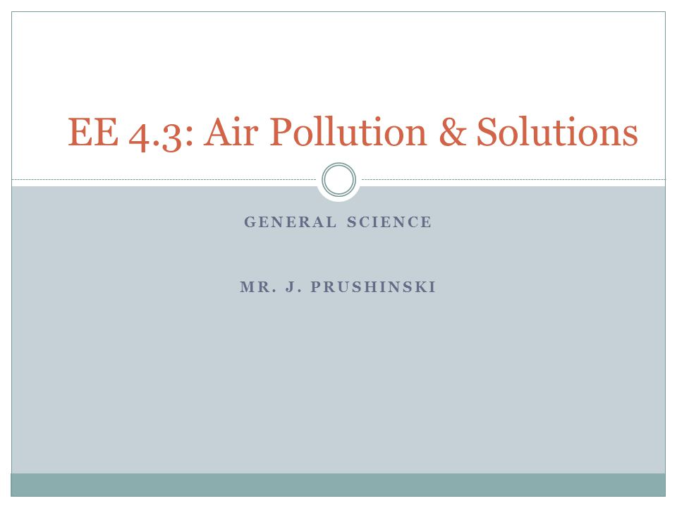 GENERAL SCIENCE MR. J. PRUSHINSKI EE 4.3: Air Pollution & Solutions