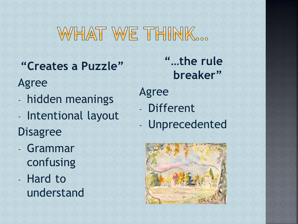 …the rule breaker Agree - Different - Unprecedented Creates a Puzzle Agree - hidden meanings - Intentional layout Disagree - Grammar confusing - Hard to understand