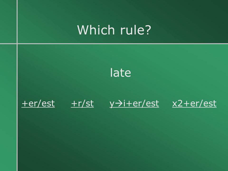 Which rule? late +er/est +r/st y  i+er/est x2+er/est