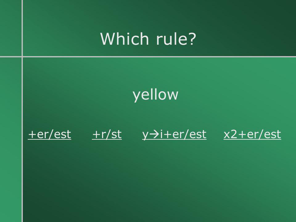 Which rule? yellow +er/est +r/st y  i+er/est x2+er/est